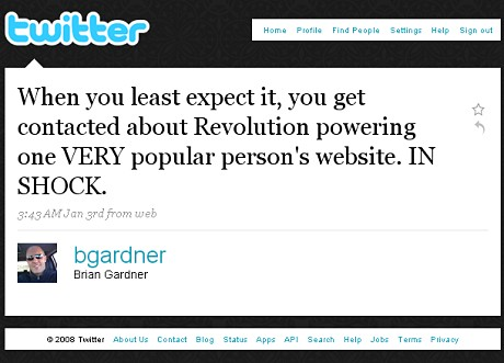 Brian Gardner Twitter: When you least expect it, you get contacted about Revolution powering one VERY popular person's website. IN SHOCK.